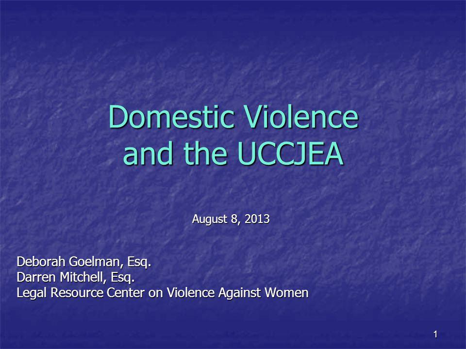 1 Domestic Violence and the UCCJEA August 8, 2013 Deborah Goelman, Esq. Darren Mitchell, Esq. Legal Resource Center on Violence Against Women