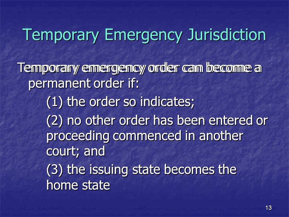 13 Temporary Emergency Jurisdiction Temporary emergency order can become a permanent order if: (1) the order so indicates; (2) no other order has been