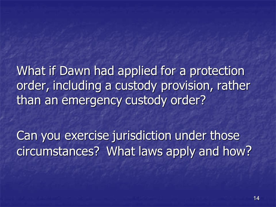 14 What if Dawn had applied for a protection order, including a custody provision, rather than an emergency custody order? Can you exercise jurisdicti