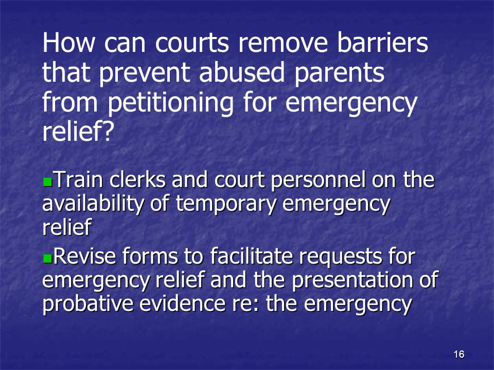16 How can courts remove barriers that prevent abused parents from petitioning for emergency relief? Train clerks and court personnel on the availabil