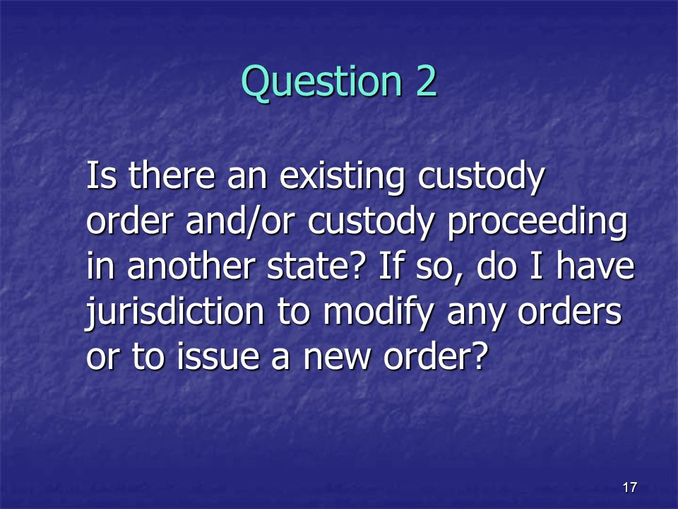 17 Question 2 Is there an existing custody order and/or custody proceeding in another state? If so, do I have jurisdiction to modify any orders or to