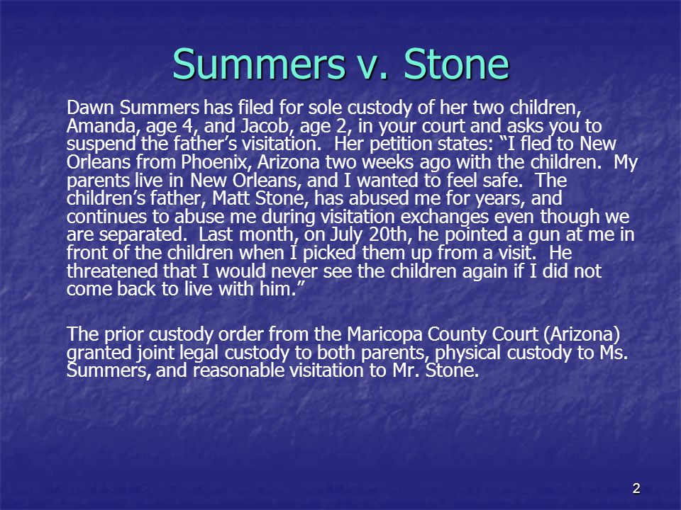 2 Summers v. Stone Dawn Summers has filed for sole custody of her two children, Amanda, age 4, and Jacob, age 2, in your court and asks you to suspend