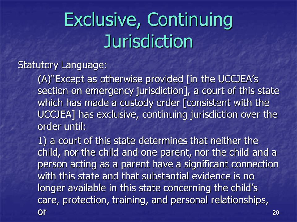 """20 Exclusive, Continuing Jurisdiction Statutory Language: (A)""""Except as otherwise provided [in the UCCJEA's section on emergency jurisdiction], a cour"""