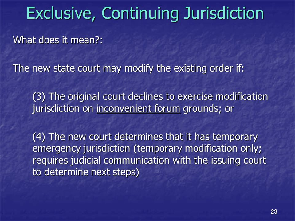 23 Exclusive, Continuing Jurisdiction What does it mean?: The new state court may modify the existing order if: (3) The original court declines to exe