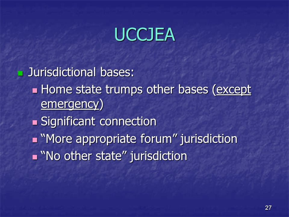 27 UCCJEA Jurisdictional bases: Jurisdictional bases: Home state trumps other bases (except emergency) Home state trumps other bases (except emergency