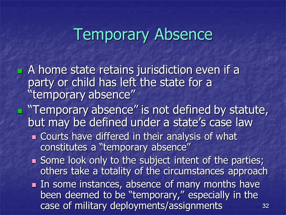 """32 Temporary Absence A home state retains jurisdiction even if a party or child has left the state for a """"temporary absence"""" A home state retains juri"""