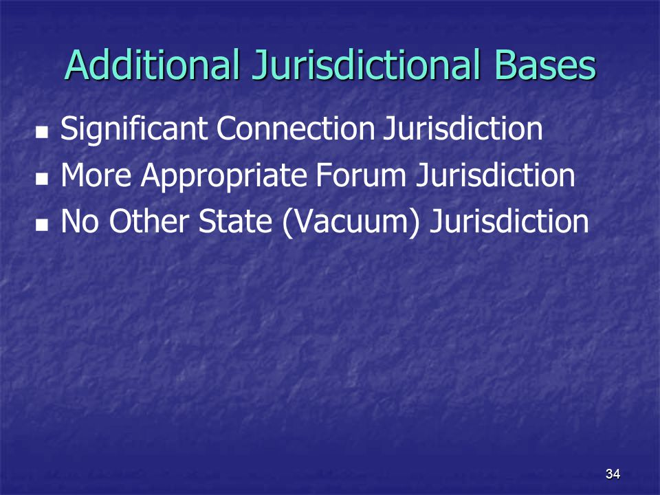 34 Additional Jurisdictional Bases Significant Connection Jurisdiction More Appropriate Forum Jurisdiction No Other State (Vacuum) Jurisdiction