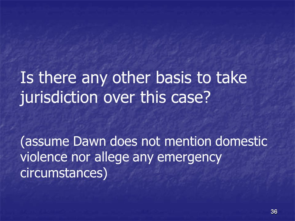 36 Is there any other basis to take jurisdiction over this case? (assume Dawn does not mention domestic violence nor allege any emergency circumstance