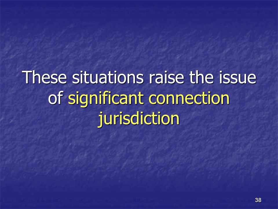 38 These situations raise the issue of significant connection jurisdiction