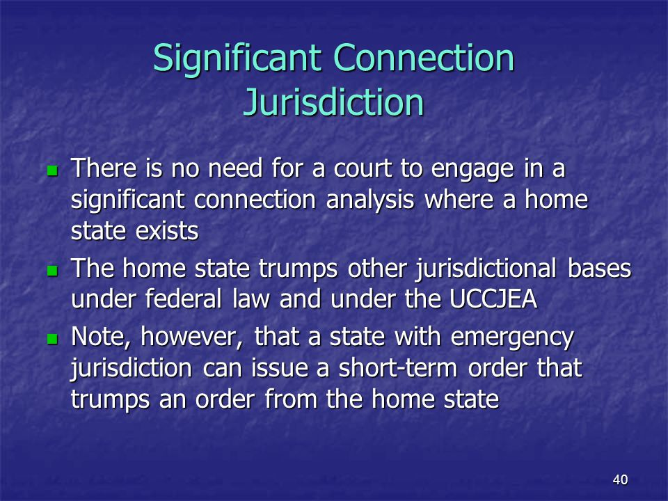 40 Significant Connection Jurisdiction There is no need for a court to engage in a significant connection analysis where a home state exists There is