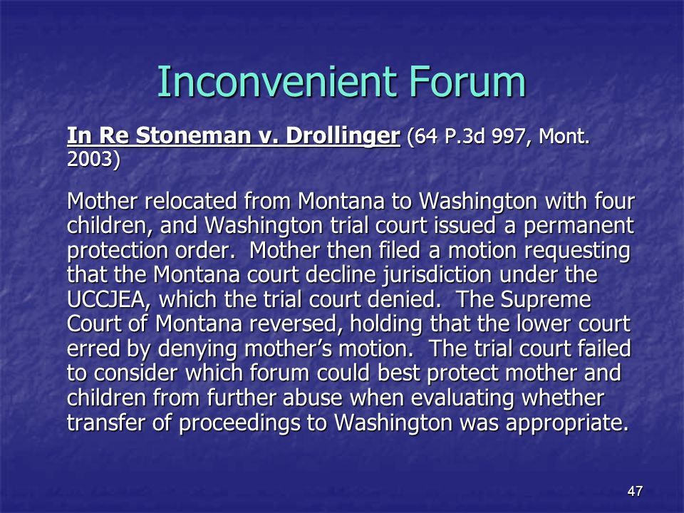 47 Inconvenient Forum In Re Stoneman v. Drollinger (64 P.3d 997, Mont. 2003) Mother relocated from Montana to Washington with four children, and Washi