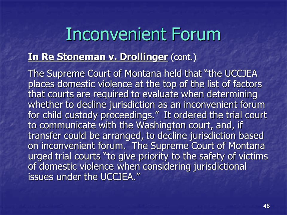 """48 Inconvenient Forum In Re Stoneman v. Drollinger (cont.) The Supreme Court of Montana held that """"the UCCJEA places domestic violence at the top of t"""