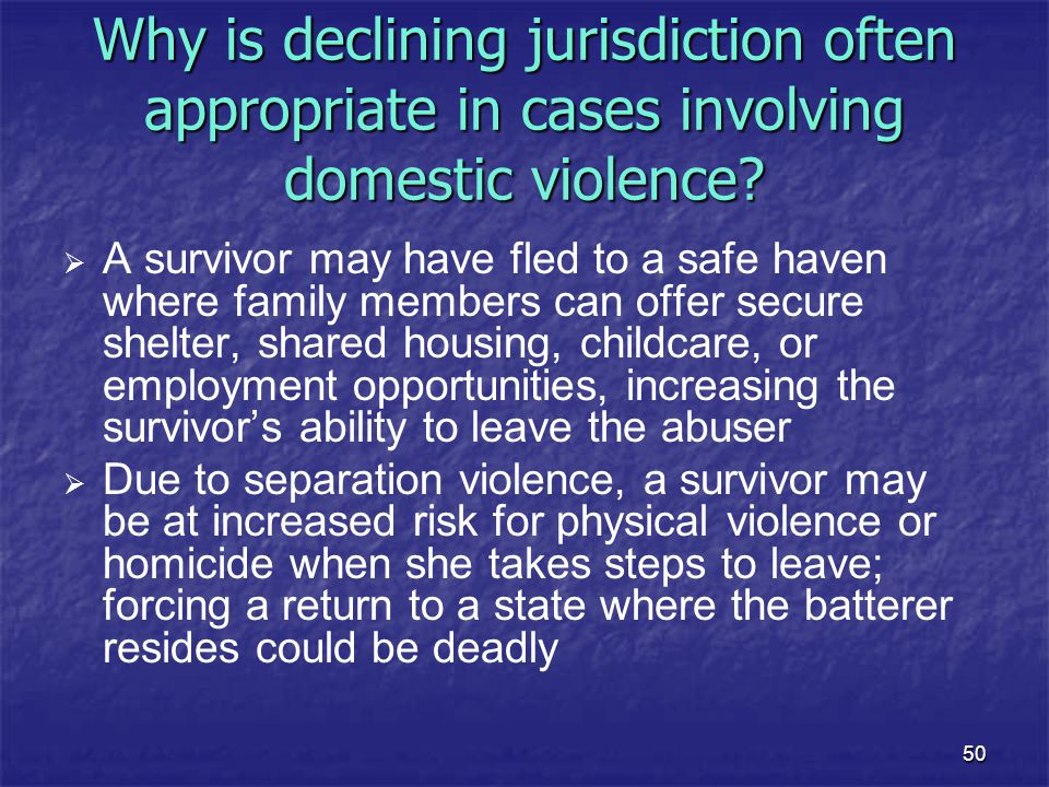 50 Why is declining jurisdiction often appropriate in cases involving domestic violence?   A survivor may have fled to a safe haven where family mem