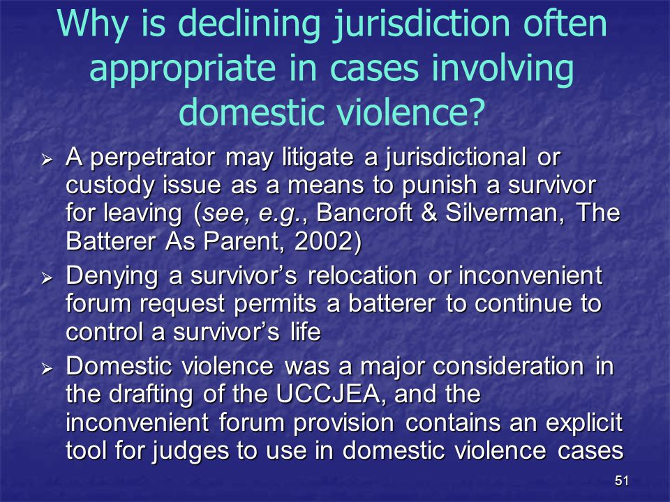 51 Why is declining jurisdiction often appropriate in cases involving domestic violence?  A perpetrator may litigate a jurisdictional or custody issu