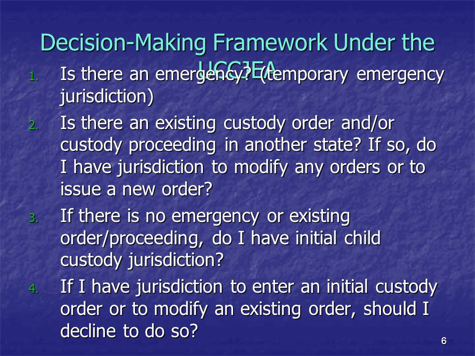 6 Decision-Making Framework Under the UCCJEA 1. Is there an emergency? (temporary emergency jurisdiction) 2. Is there an existing custody order and/or