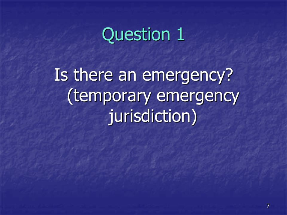 7 Question 1 Is there an emergency? (temporary emergency jurisdiction)