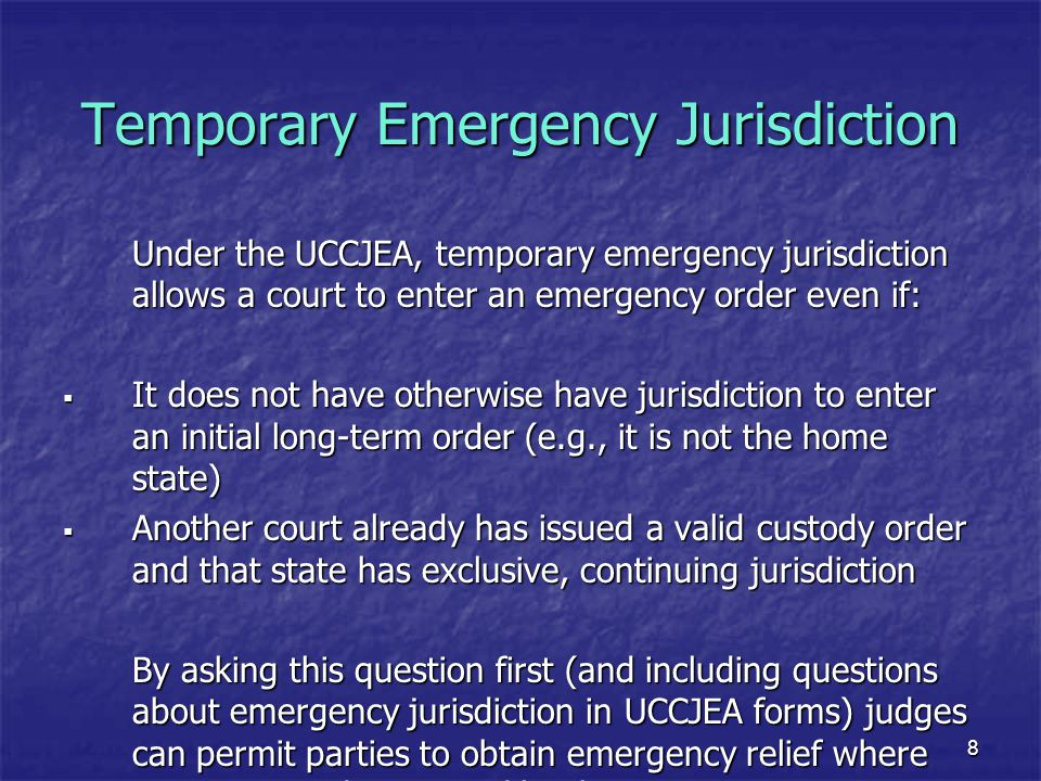 9 Temporary Emergency Jurisdiction A simple option -- check box on New York UCCJEA Petition: This Court should modify the order on a temporary, emergency basis, pursuant to Domestic Relations Law §76-c, because the child(ren) (is) (are) presently in this State and [check one or both boxes]: the child(ren) (has)(have) been abandoned; it is necessary in an emergency to protect the child(ren), a sibling or siblings or parent of the child(ren).