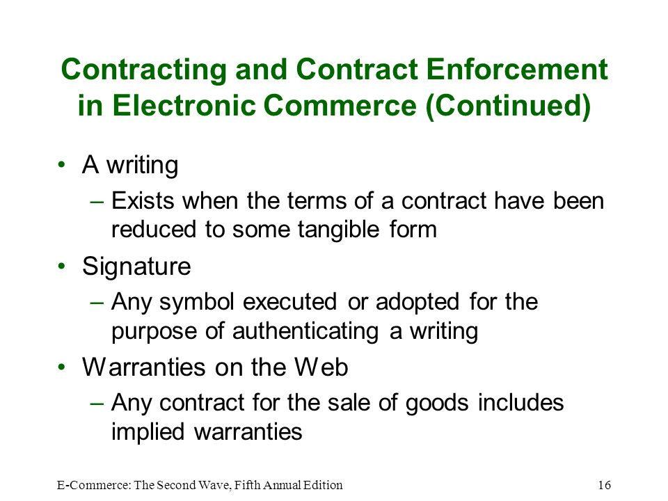 E-Commerce: The Second Wave, Fifth Annual Edition16 Contracting and Contract Enforcement in Electronic Commerce (Continued) A writing –Exists when the