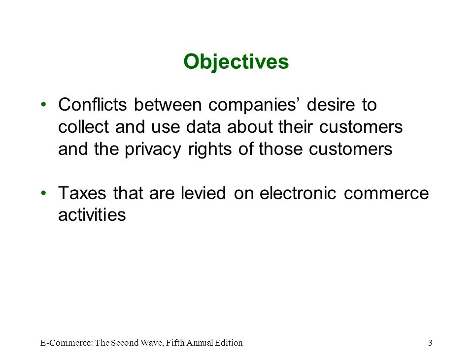 E-Commerce: The Second Wave, Fifth Annual Edition3 Objectives Conflicts between companies' desire to collect and use data about their customers and th