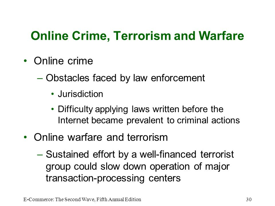 E-Commerce: The Second Wave, Fifth Annual Edition30 Online Crime, Terrorism and Warfare Online crime –Obstacles faced by law enforcement Jurisdiction