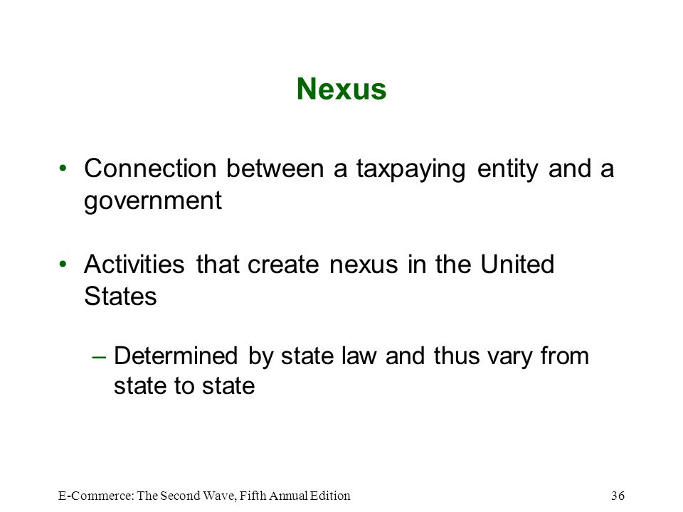 E-Commerce: The Second Wave, Fifth Annual Edition36 Nexus Connection between a taxpaying entity and a government Activities that create nexus in the U