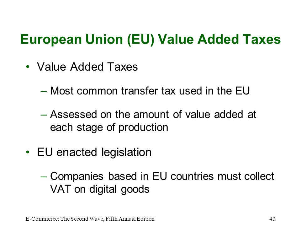 E-Commerce: The Second Wave, Fifth Annual Edition40 European Union (EU) Value Added Taxes Value Added Taxes –Most common transfer tax used in the EU –