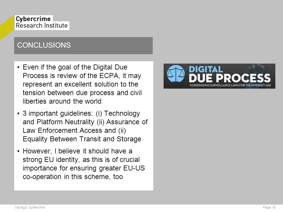 CONCLUSIONS Even if the goal of the Digital Due Process is review of the ECPA, it may represent an excellent solution to the tension between due process and civil liberties around the world 3 important guidelines: (i) Technology and Platform Neutrality (ii) Assurance of Law Enforcement Access and (ii) Equality Between Transit and Storage However, I believe it should have a strong EU identity, as this is of crucial importance for ensuring greater EU-US co-operation in this scheme, too Page: 15Vaciago, Cybercrime