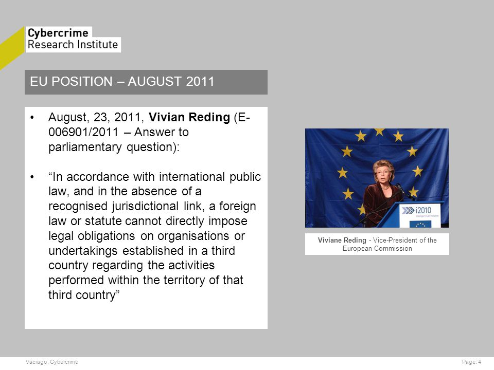 EU POSITION – AUGUST 2011 August, 23, 2011, Vivian Reding (E- 006901/2011 – Answer to parliamentary question): In accordance with international public law, and in the absence of a recognised jurisdictional link, a foreign law or statute cannot directly impose legal obligations on organisations or undertakings established in a third country regarding the activities performed within the territory of that third country Page: 4Vaciago, Cybercrime Viviane Reding - Vice-President of the European Commission