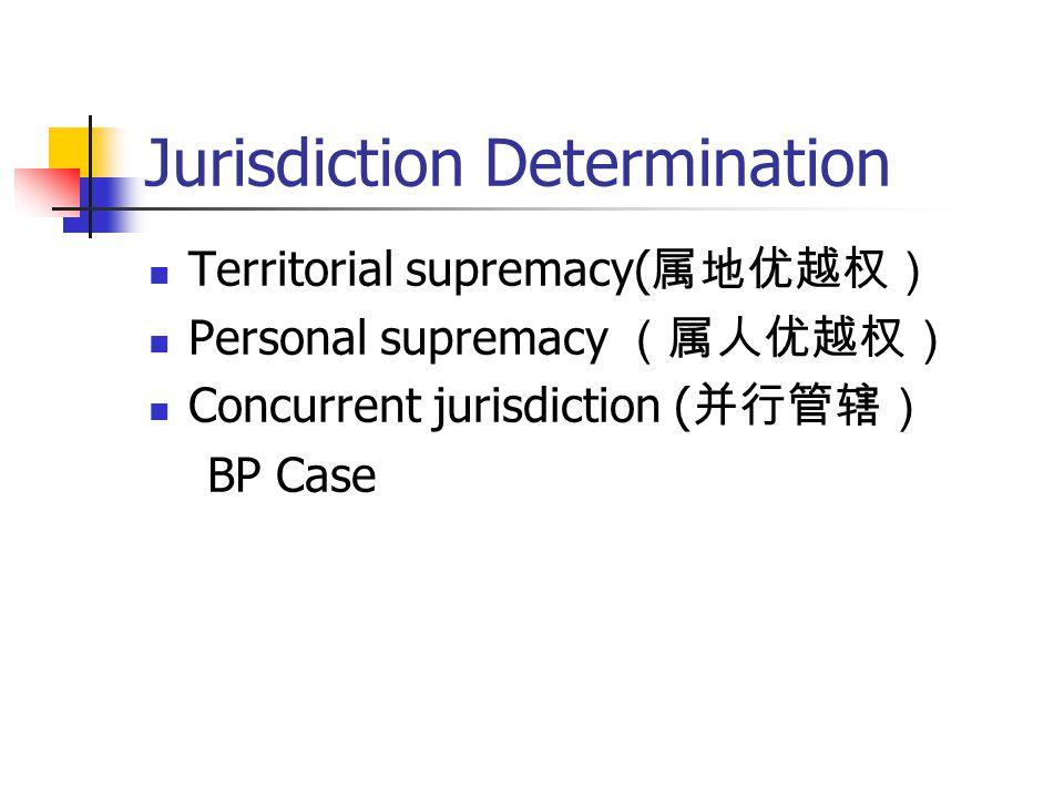 Jurisdiction Determination Territorial supremacy( 属地优越权) Personal supremacy (属人优越权) Concurrent jurisdiction ( 并行管辖) BP Case