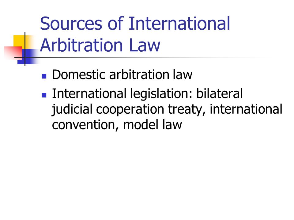 Sources of International Arbitration Law Domestic arbitration law International legislation: bilateral judicial cooperation treaty, international conv