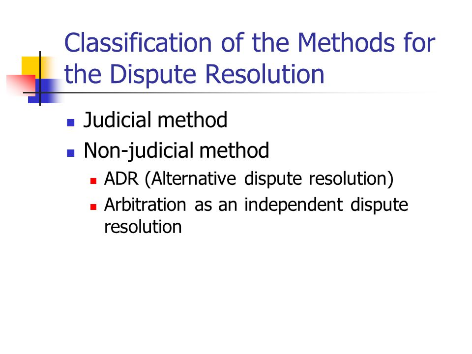 Classification of the Methods for the Dispute Resolution Judicial method Non-judicial method ADR (Alternative dispute resolution) Arbitration as an in