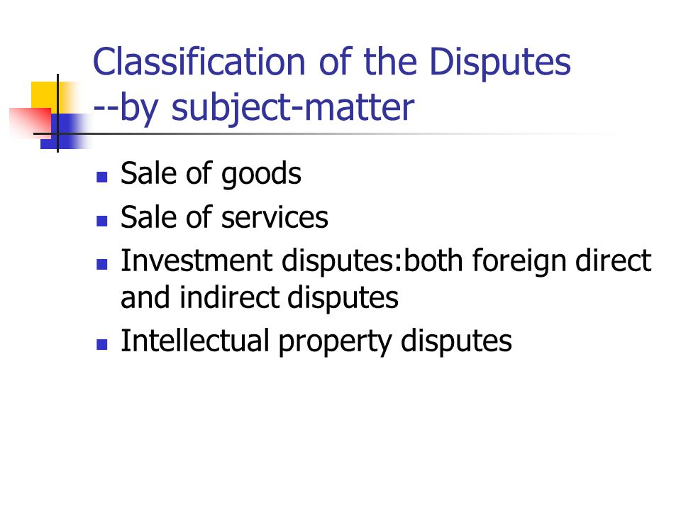 Classification of the Disputes --by subject-matter Sale of goods Sale of services Investment disputes:both foreign direct and indirect disputes Intell