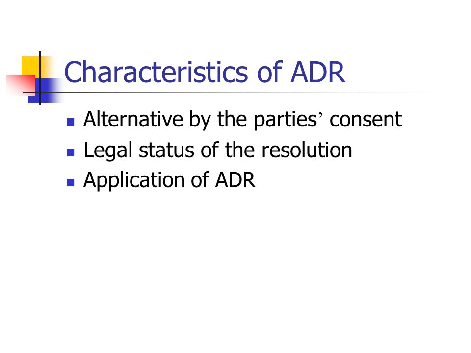 Characteristics of ADR Alternative by the parties ' consent Legal status of the resolution Application of ADR