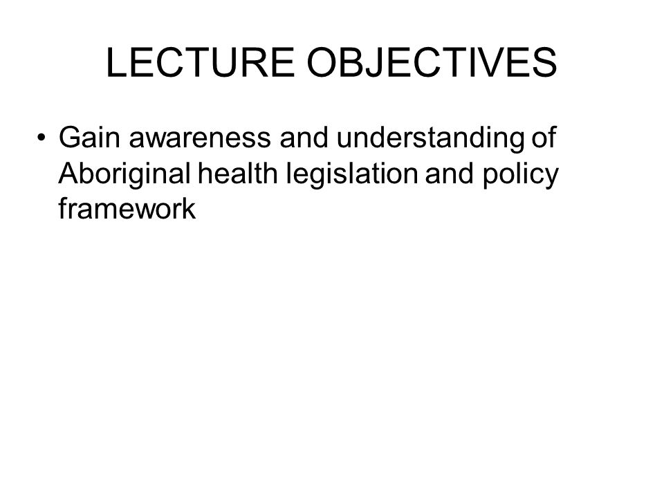 LECTURE OBJECTIVES Gain awareness and understanding of Aboriginal health legislation and policy framework