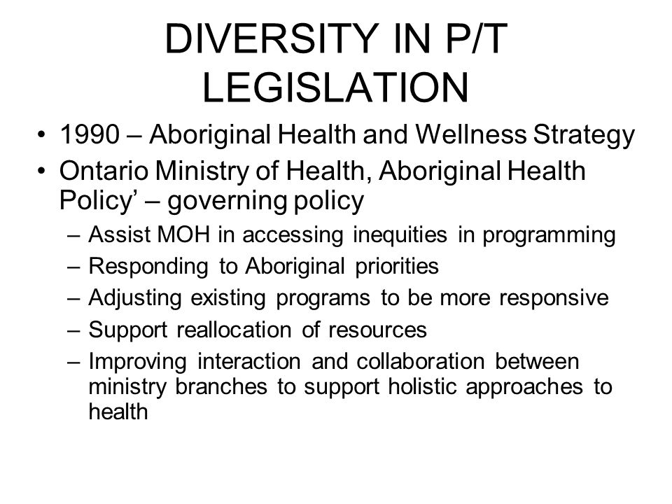 DIVERSITY IN P/T LEGISLATION 1990 – Aboriginal Health and Wellness Strategy Ontario Ministry of Health, Aboriginal Health Policy' – governing policy –Assist MOH in accessing inequities in programming –Responding to Aboriginal priorities –Adjusting existing programs to be more responsive –Support reallocation of resources –Improving interaction and collaboration between ministry branches to support holistic approaches to health