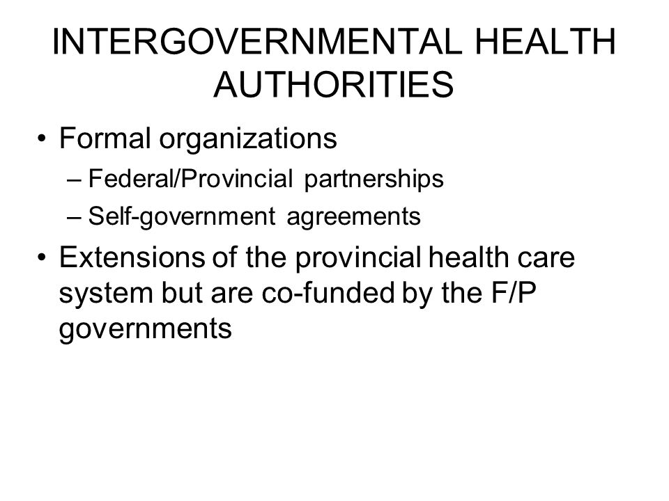INTERGOVERNMENTAL HEALTH AUTHORITIES Formal organizations –Federal/Provincial partnerships –Self-government agreements Extensions of the provincial health care system but are co-funded by the F/P governments