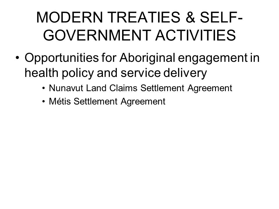 MODERN TREATIES & SELF- GOVERNMENT ACTIVITIES Opportunities for Aboriginal engagement in health policy and service delivery Nunavut Land Claims Settlement Agreement Métis Settlement Agreement
