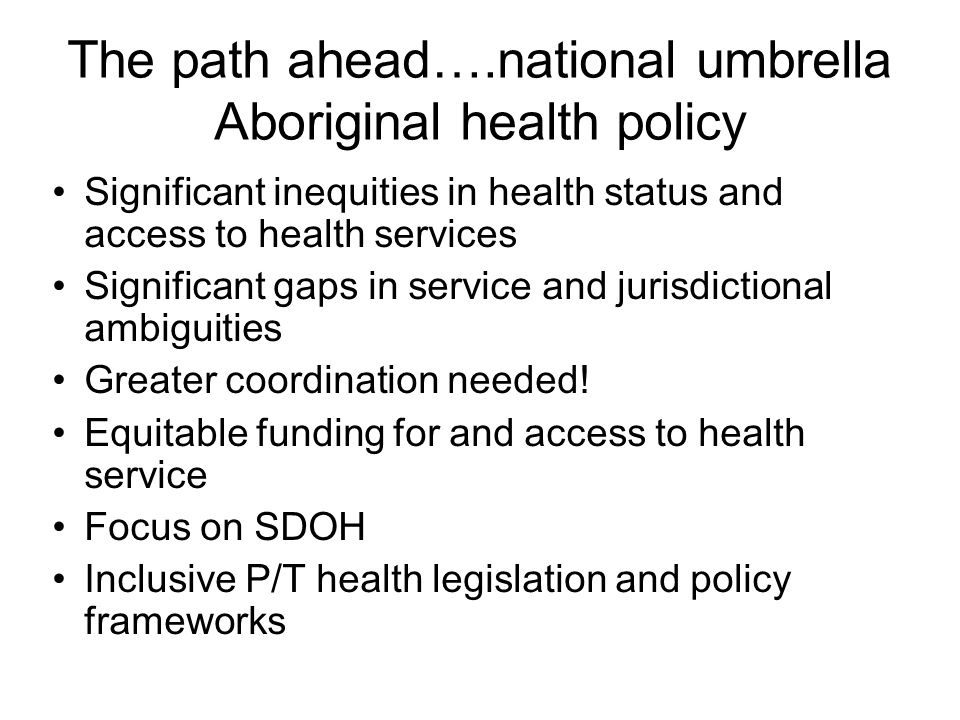 The path ahead….national umbrella Aboriginal health policy Significant inequities in health status and access to health services Significant gaps in service and jurisdictional ambiguities Greater coordination needed.