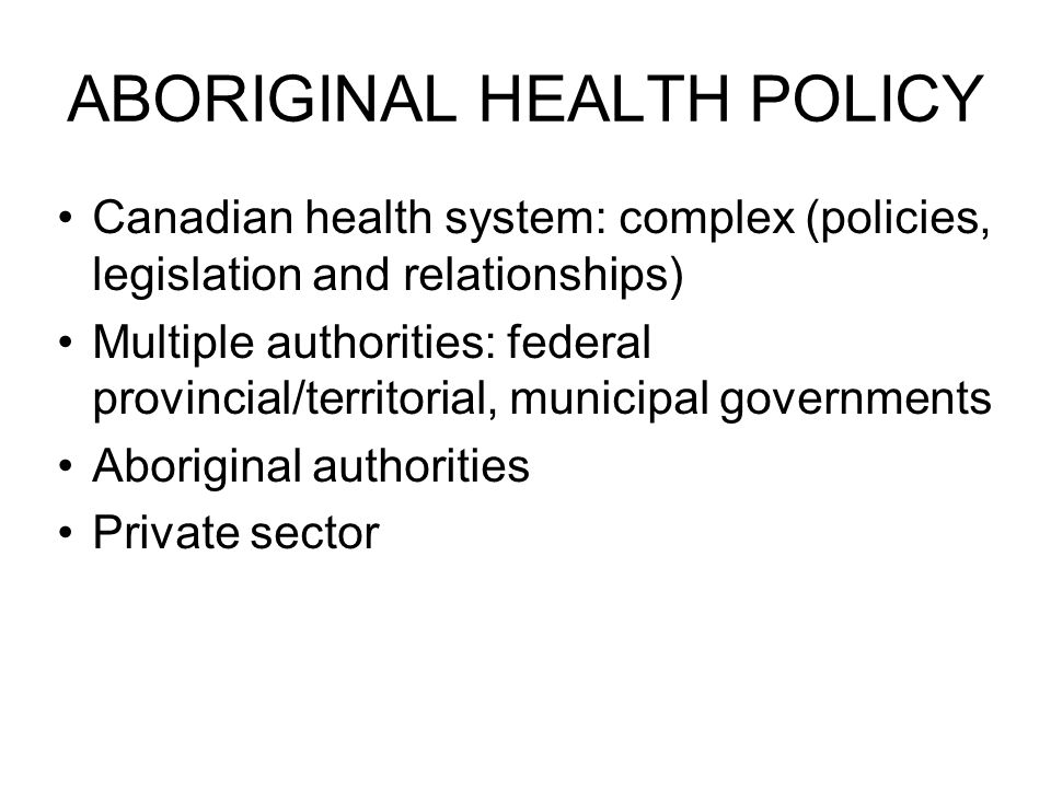 ABORIGINAL HEALTH POLICY Canadian health system: complex (policies, legislation and relationships) Multiple authorities: federal provincial/territorial, municipal governments Aboriginal authorities Private sector
