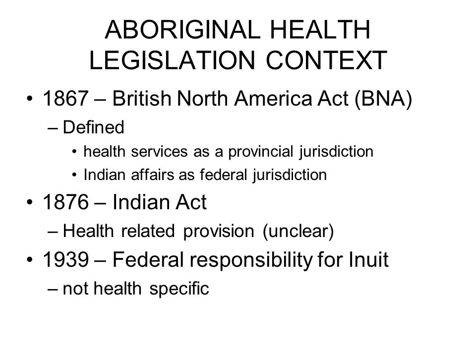 ABORIGINAL HEALTH LEGISLATION CONTEXT 1867 – British North America Act (BNA) –Defined health services as a provincial jurisdiction Indian affairs as federal jurisdiction 1876 – Indian Act –Health related provision (unclear) 1939 – Federal responsibility for Inuit –not health specific