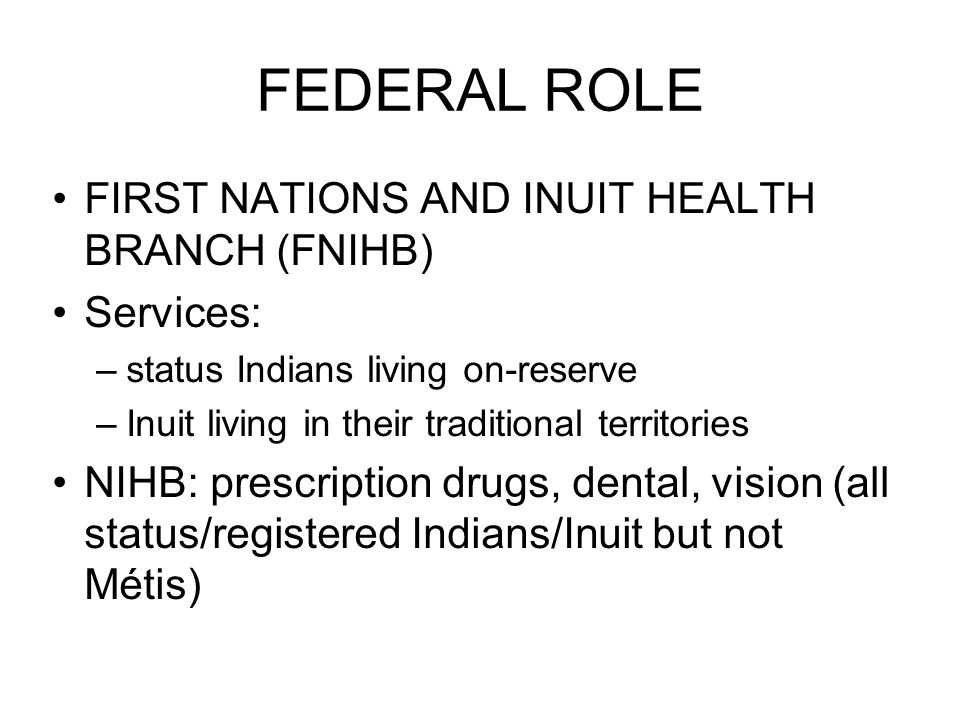 FEDERAL ROLE FIRST NATIONS AND INUIT HEALTH BRANCH (FNIHB) Services: –status Indians living on-reserve –Inuit living in their traditional territories NIHB: prescription drugs, dental, vision (all status/registered Indians/Inuit but not Métis)