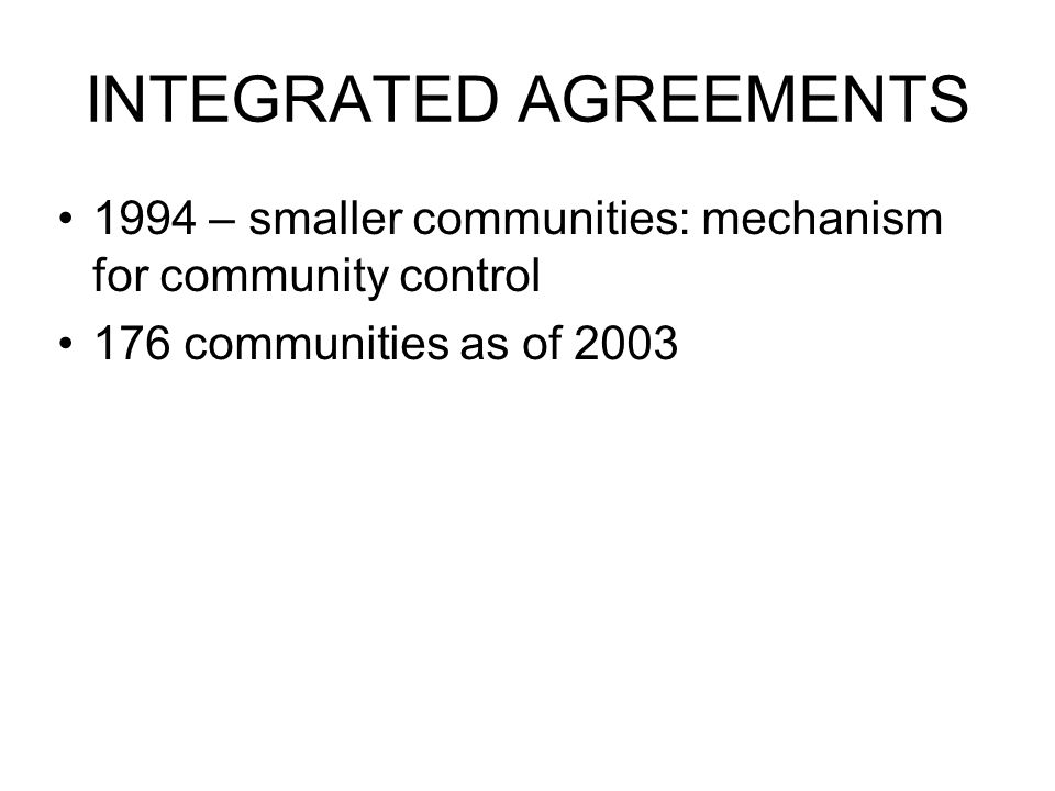 INTEGRATED AGREEMENTS 1994 – smaller communities: mechanism for community control 176 communities as of 2003