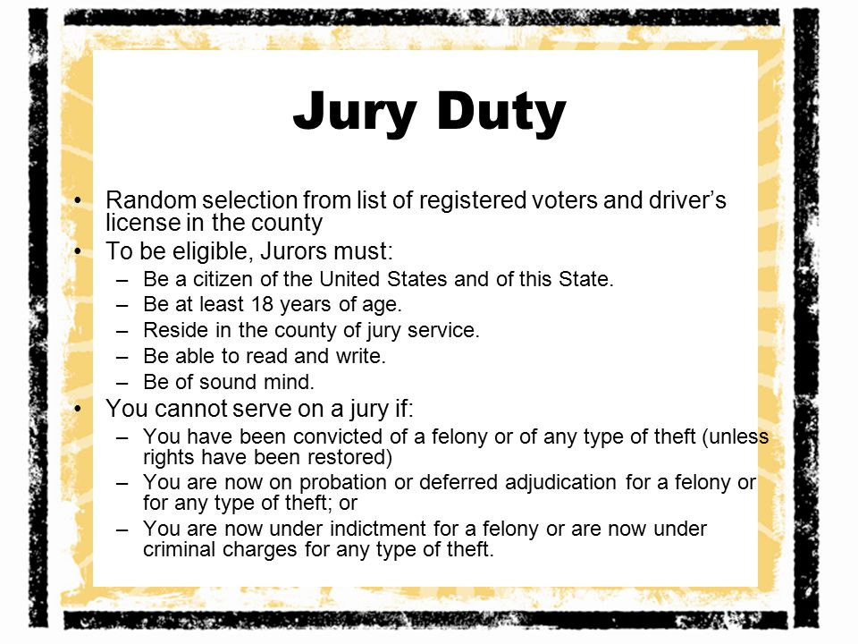 Jury Duty Random selection from list of registered voters and driver's license in the county To be eligible, Jurors must: –Be a citizen of the United States and of this State.