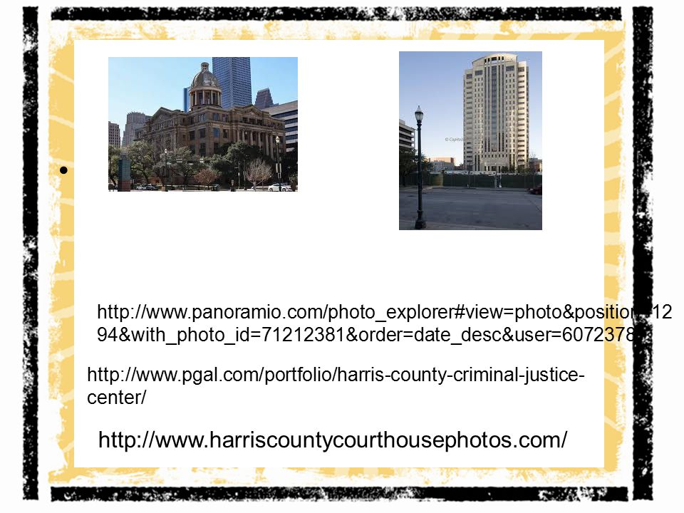 http://www.harriscountycourthousephotos.com/ http://www.pgal.com/portfolio/harris-county-criminal-justice- center/ http://www.panoramio.com/photo_explorer#view=photo&position=12 94&with_photo_id=71212381&order=date_desc&user=6072378