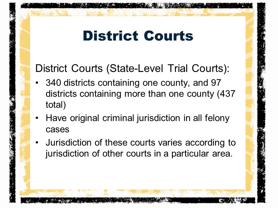District Courts District Courts (State-Level Trial Courts): 340 districts containing one county, and 97 districts containing more than one county (437 total) Have original criminal jurisdiction in all felony cases Jurisdiction of these courts varies according to jurisdiction of other courts in a particular area.