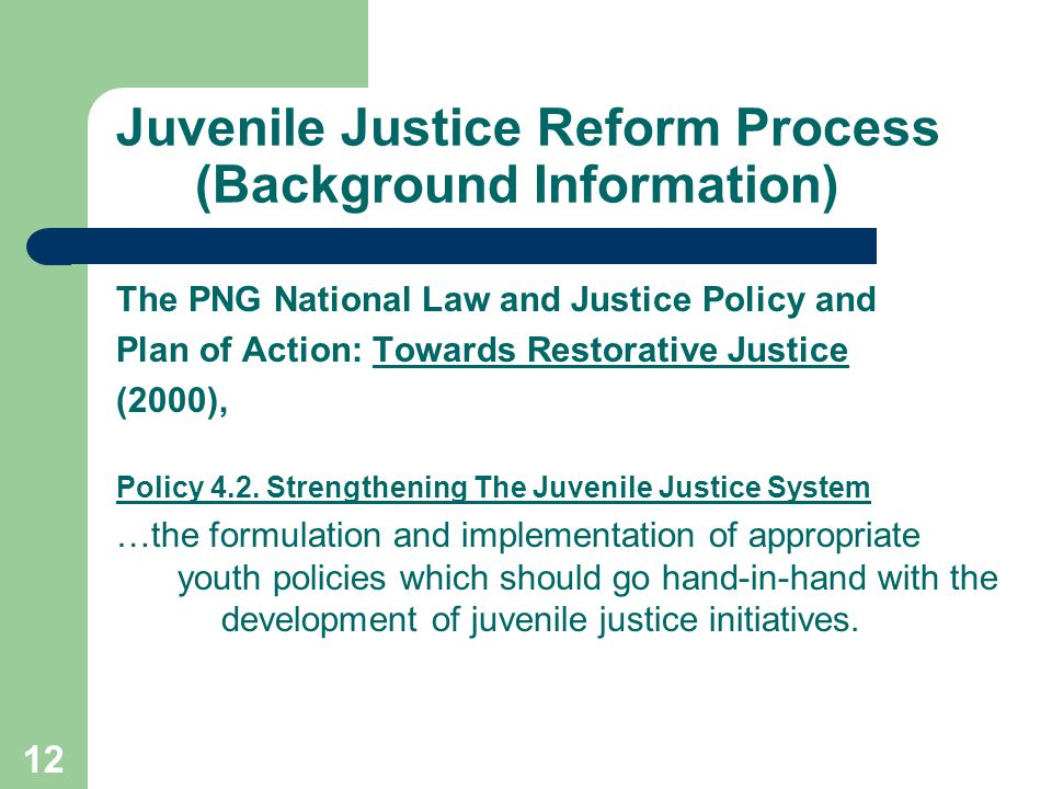 12 Juvenile Justice Reform Process (Background Information) The PNG National Law and Justice Policy and Plan of Action: Towards Restorative Justice (2000), Policy 4.2.