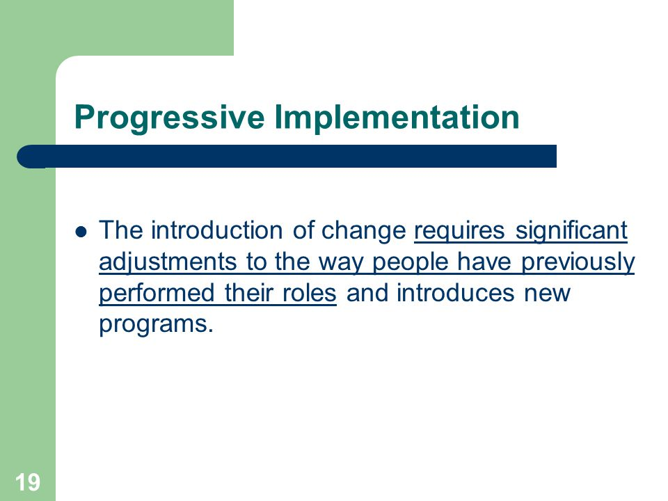 19 Progressive Implementation The introduction of change requires significant adjustments to the way people have previously performed their roles and introduces new programs.