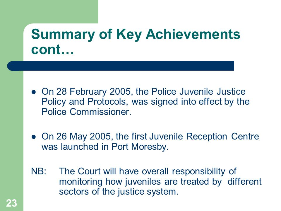 23 Summary of Key Achievements cont… On 28 February 2005, the Police Juvenile Justice Policy and Protocols, was signed into effect by the Police Commissioner.