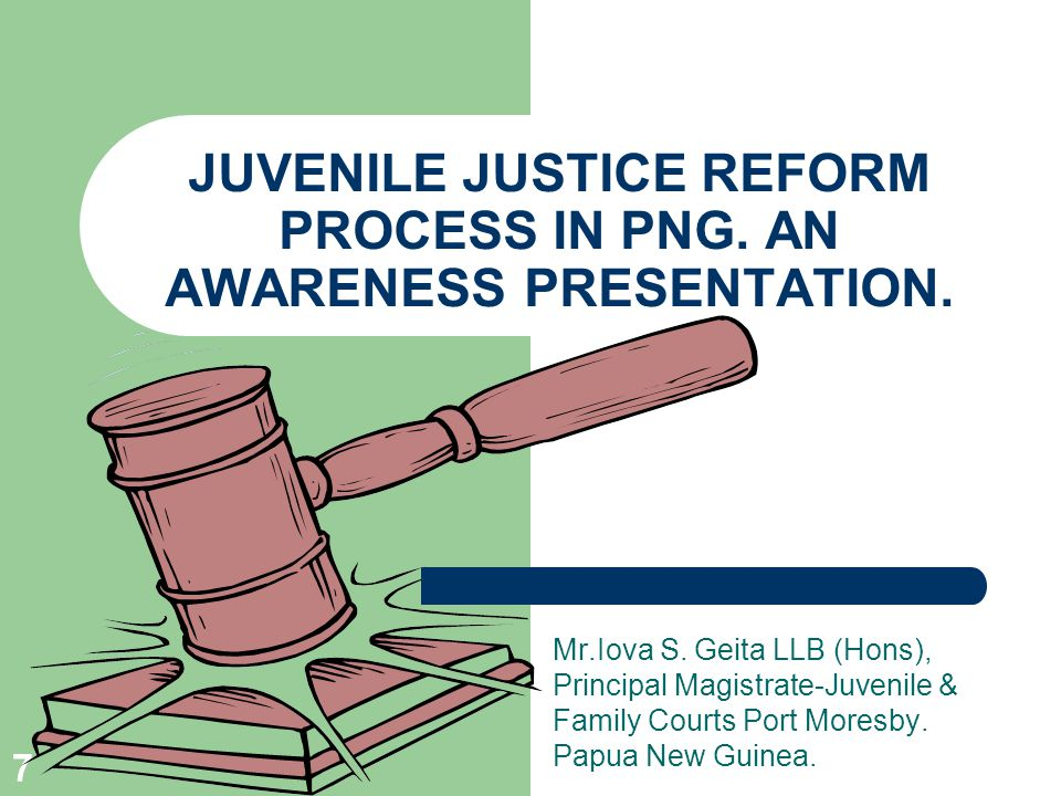 7 JUVENILE JUSTICE REFORM PROCESS IN PNG.AN AWARENESS PRESENTATION.