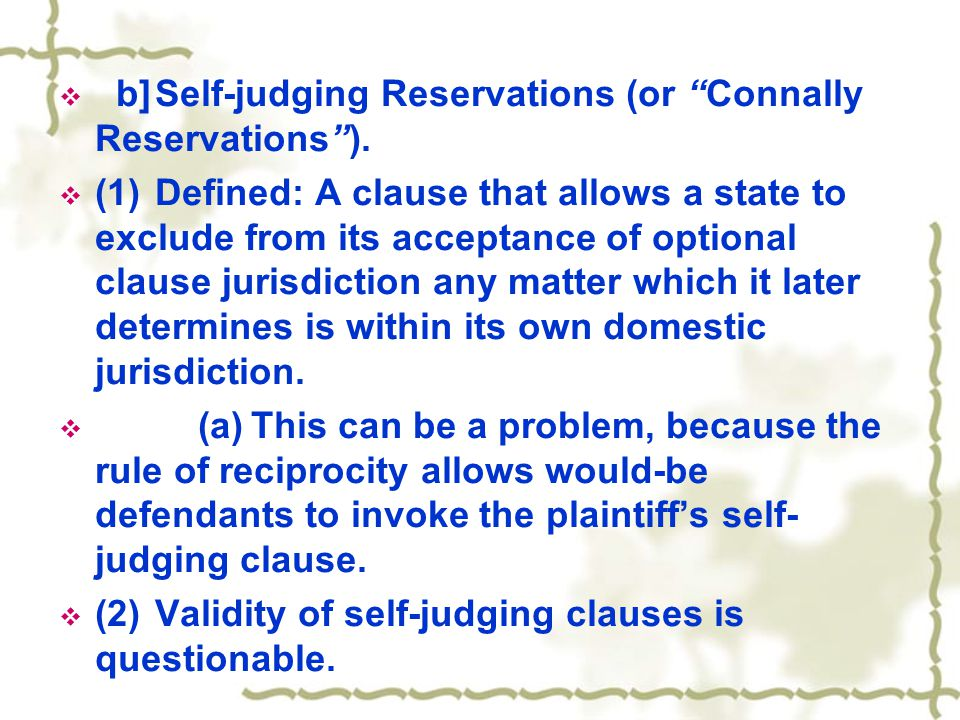 " b]Self-judging Reservations (or ""Connally Reservations"").  (1)Defined: A clause that allows a state to exclude from its acceptance of optional clau"